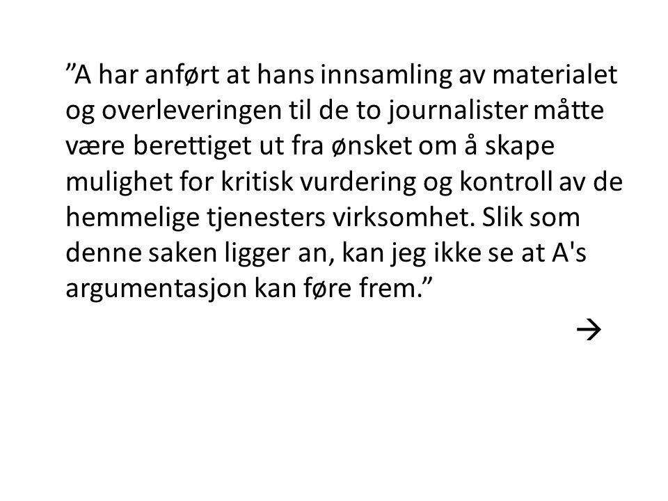 """""""A har anført at hans innsamling av materialet og overleveringen til de to journalister måtte være berettiget ut fra ønsket om å skape mulighet for kr"""