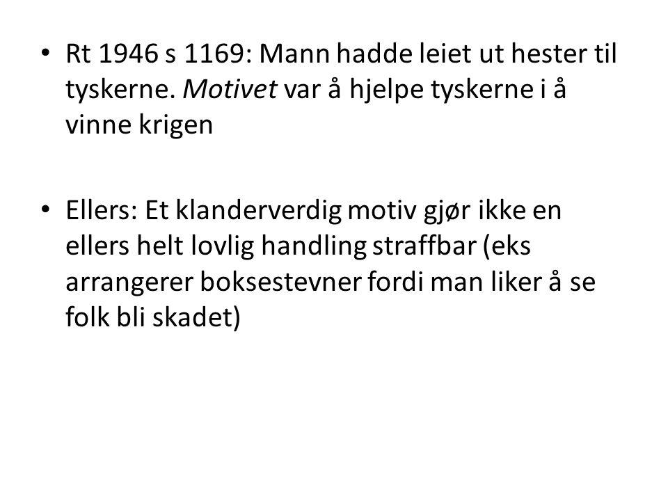 • Rt 1946 s 1169: Mann hadde leiet ut hester til tyskerne. Motivet var å hjelpe tyskerne i å vinne krigen • Ellers: Et klanderverdig motiv gjør ikke e