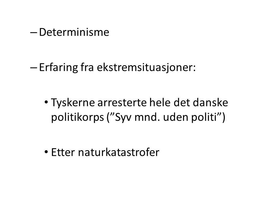 """– Determinisme – Erfaring fra ekstremsituasjoner: • Tyskerne arresterte hele det danske politikorps (""""Syv mnd. uden politi"""") • Etter naturkatastrofer"""