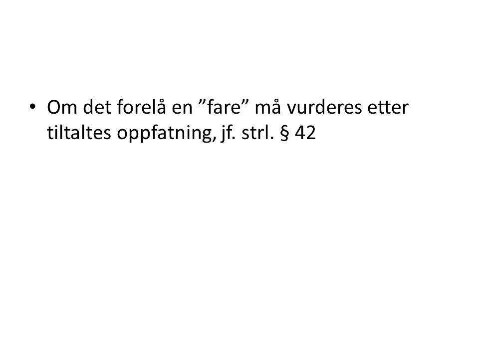 """• Om det forelå en """"fare"""" må vurderes etter tiltaltes oppfatning, jf. strl. § 42"""