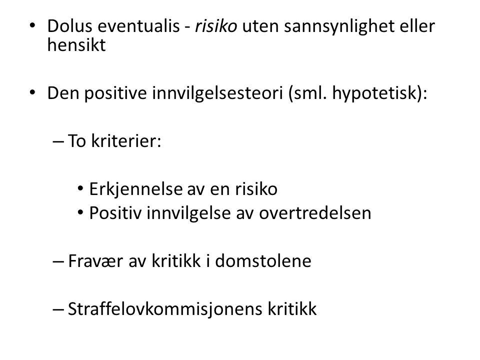 • Dolus eventualis - risiko uten sannsynlighet eller hensikt • Den positive innvilgelsesteori (sml. hypotetisk): – To kriterier: • Erkjennelse av en r