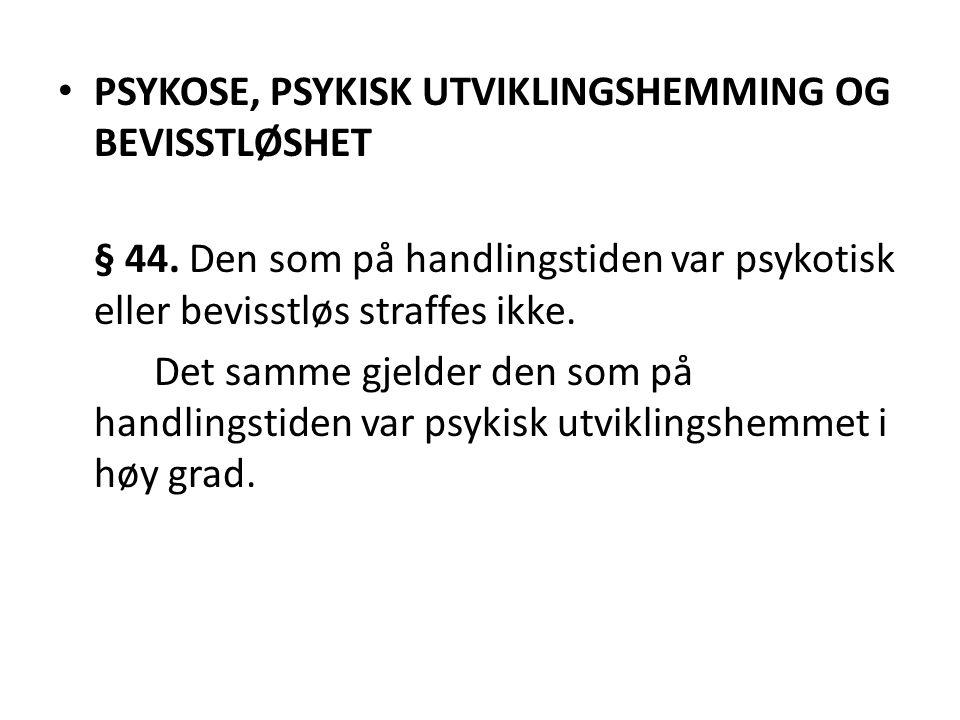 • PSYKOSE, PSYKISK UTVIKLINGSHEMMING OG BEVISSTLØSHET § 44. Den som på handlingstiden var psykotisk eller bevisstløs straffes ikke. Det samme gjelder