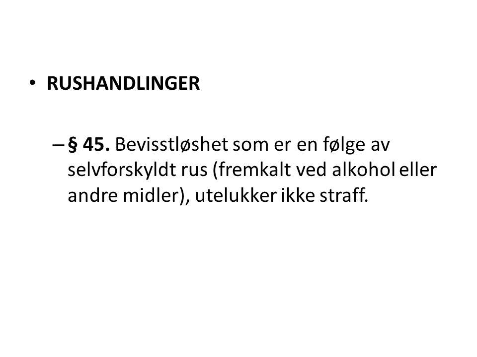• RUSHANDLINGER – § 45. Bevisstløshet som er en følge av selvforskyldt rus (fremkalt ved alkohol eller andre midler), utelukker ikke straff.