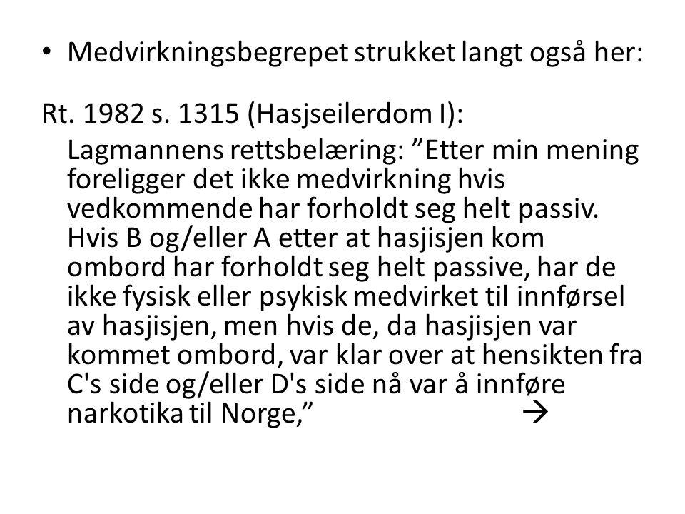 """• Medvirkningsbegrepet strukket langt også her: Rt. 1982 s. 1315 (Hasjseilerdom I): Lagmannens rettsbelæring: """"Etter min mening foreligger det ikke me"""