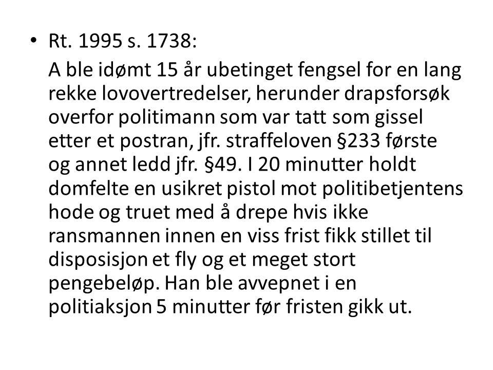 • Rt. 1995 s. 1738: A ble idømt 15 år ubetinget fengsel for en lang rekke lovovertredelser, herunder drapsforsøk overfor politimann som var tatt som g