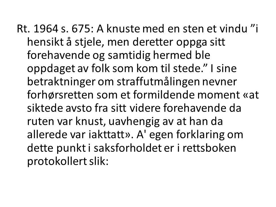 """Rt. 1964 s. 675: A knuste med en sten et vindu """"i hensikt å stjele, men deretter oppga sitt forehavende og samtidig hermed ble oppdaget av folk som ko"""