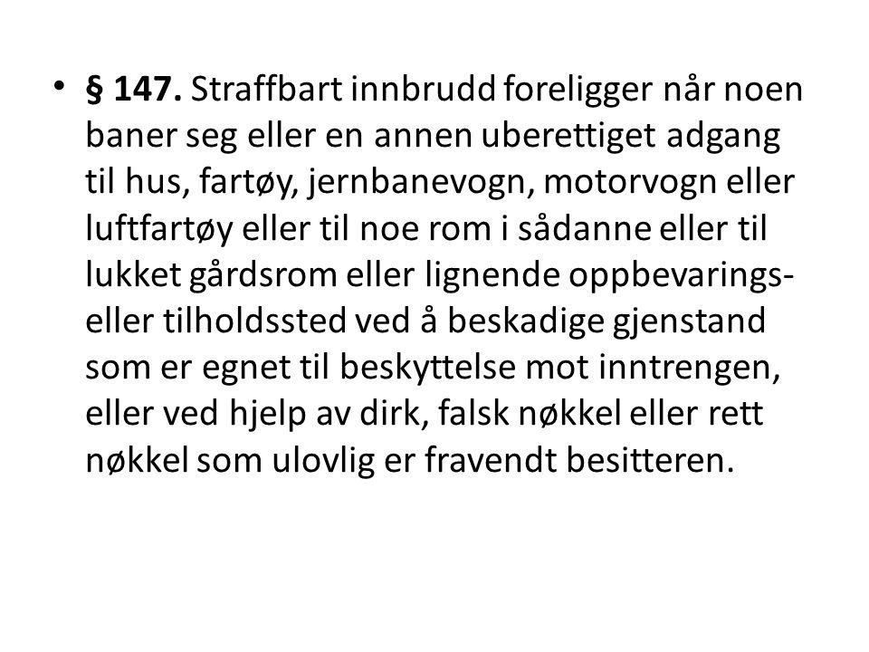 • § 147. Straffbart innbrudd foreligger når noen baner seg eller en annen uberettiget adgang til hus, fartøy, jernbanevogn, motorvogn eller luftfartøy