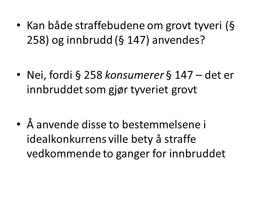 • Kan både straffebudene om grovt tyveri (§ 258) og innbrudd (§ 147) anvendes? • Nei, fordi § 258 konsumerer § 147 – det er innbruddet som gjør tyveri