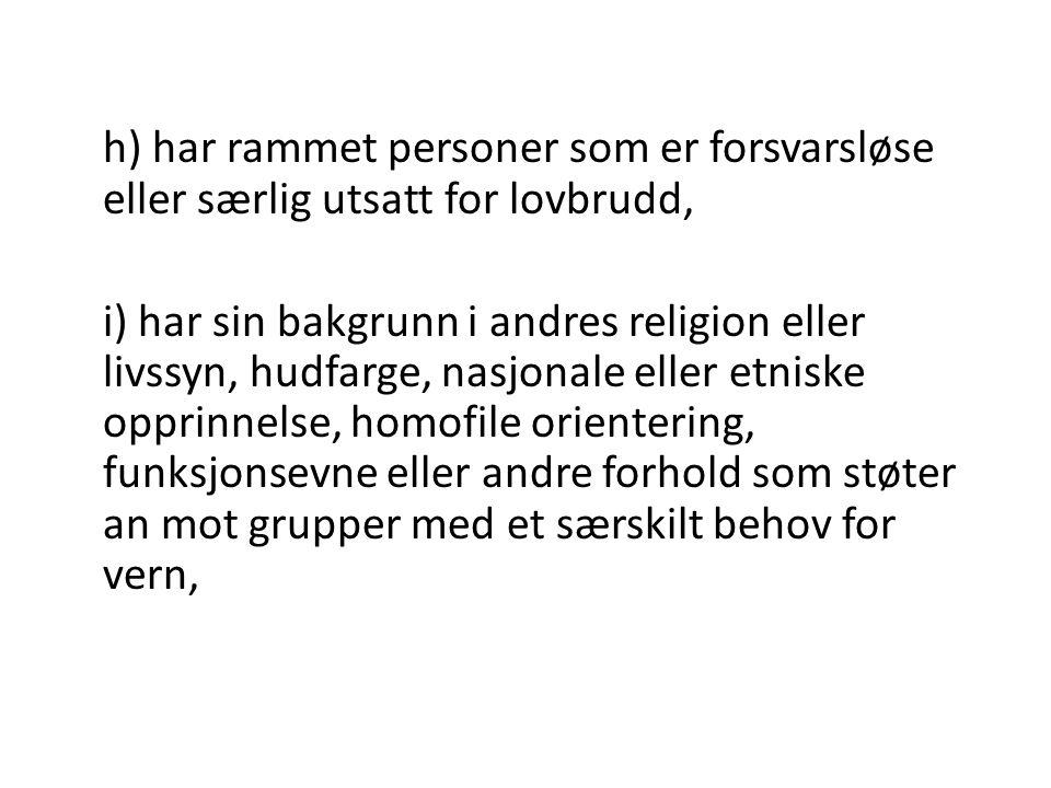 h) har rammet personer som er forsvarsløse eller særlig utsatt for lovbrudd, i) har sin bakgrunn i andres religion eller livssyn, hudfarge, nasjonale