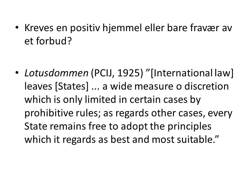 """• Kreves en positiv hjemmel eller bare fravær av et forbud? • Lotusdommen (PCIJ, 1925) """"[International law] leaves [States]... a wide measure o discre"""