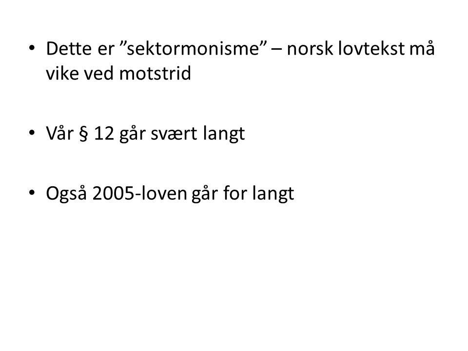 """• Dette er """"sektormonisme"""" – norsk lovtekst må vike ved motstrid • Vår § 12 går svært langt • Også 2005-loven går for langt"""