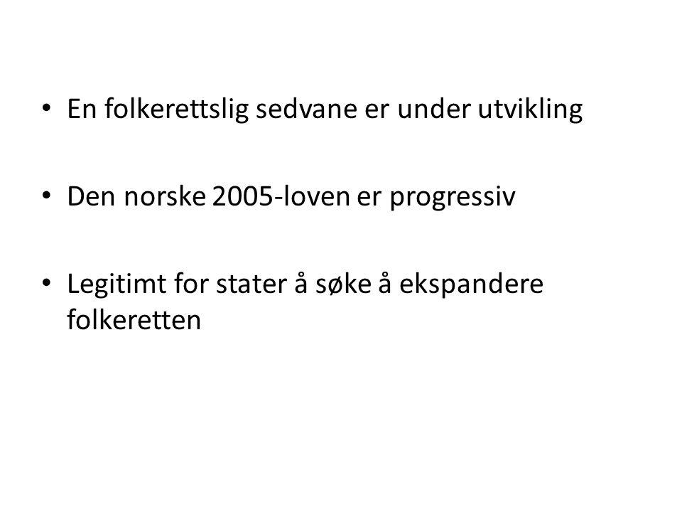 • En folkerettslig sedvane er under utvikling • Den norske 2005-loven er progressiv • Legitimt for stater å søke å ekspandere folkeretten