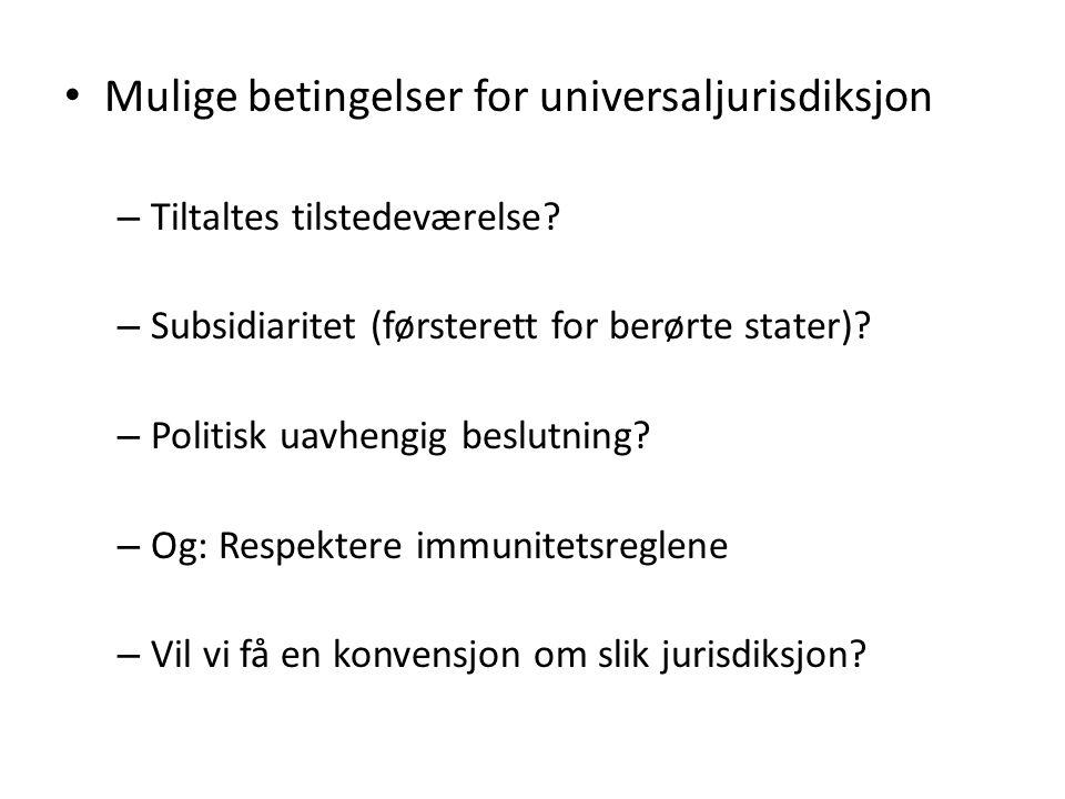 • Mulige betingelser for universaljurisdiksjon – Tiltaltes tilstedeværelse? – Subsidiaritet (førsterett for berørte stater)? – Politisk uavhengig besl
