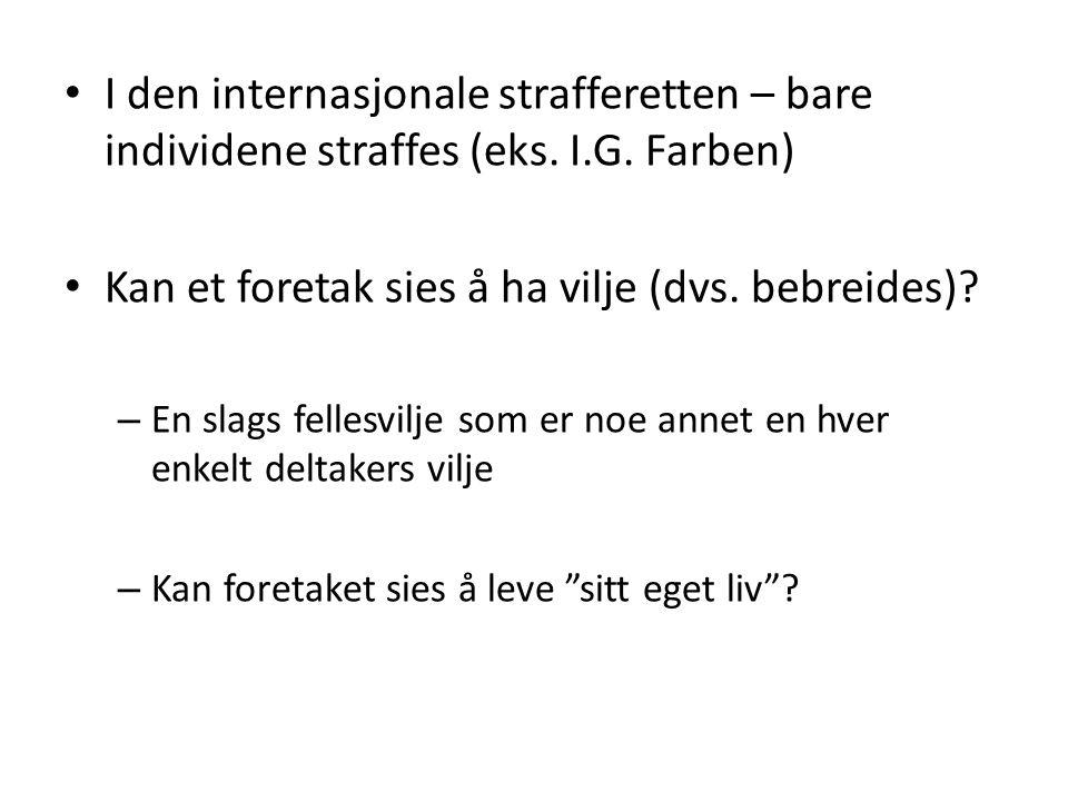• I den internasjonale strafferetten – bare individene straffes (eks. I.G. Farben) • Kan et foretak sies å ha vilje (dvs. bebreides)? – En slags felle