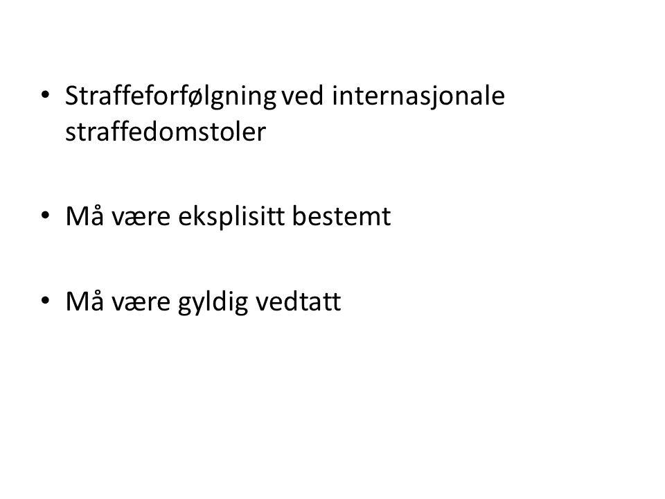 • Straffeforfølgning ved internasjonale straffedomstoler • Må være eksplisitt bestemt • Må være gyldig vedtatt