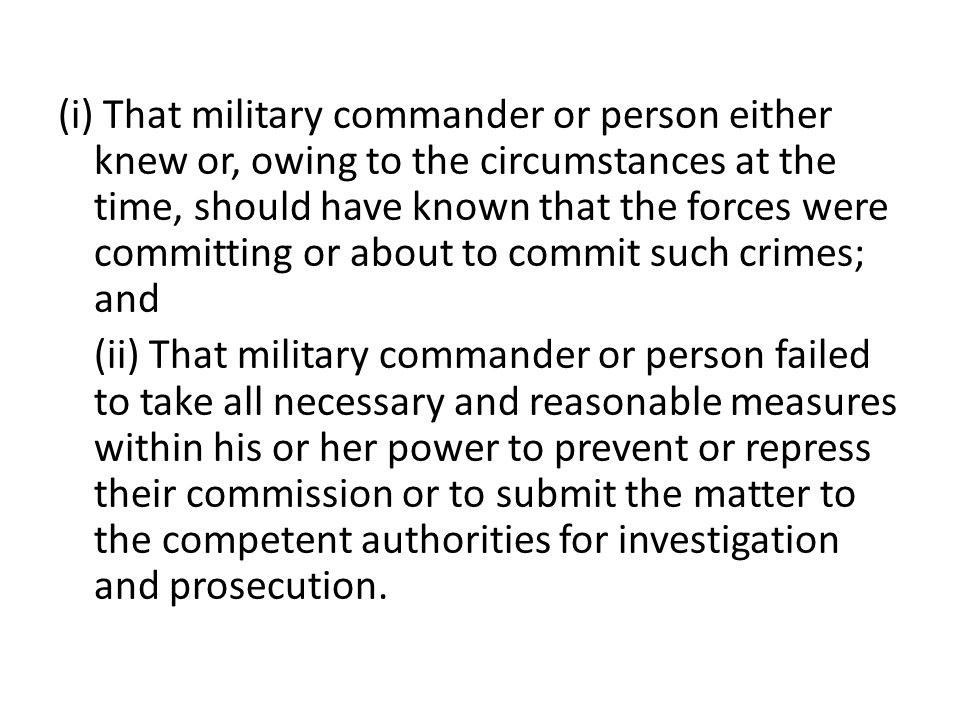 (i) That military commander or person either knew or, owing to the circumstances at the time, should have known that the forces were committing or about to commit such crimes; and (ii) That military commander or person failed to take all necessary and reasonable measures within his or her power to prevent or repress their commission or to submit the matter to the competent authorities for investigation and prosecution.