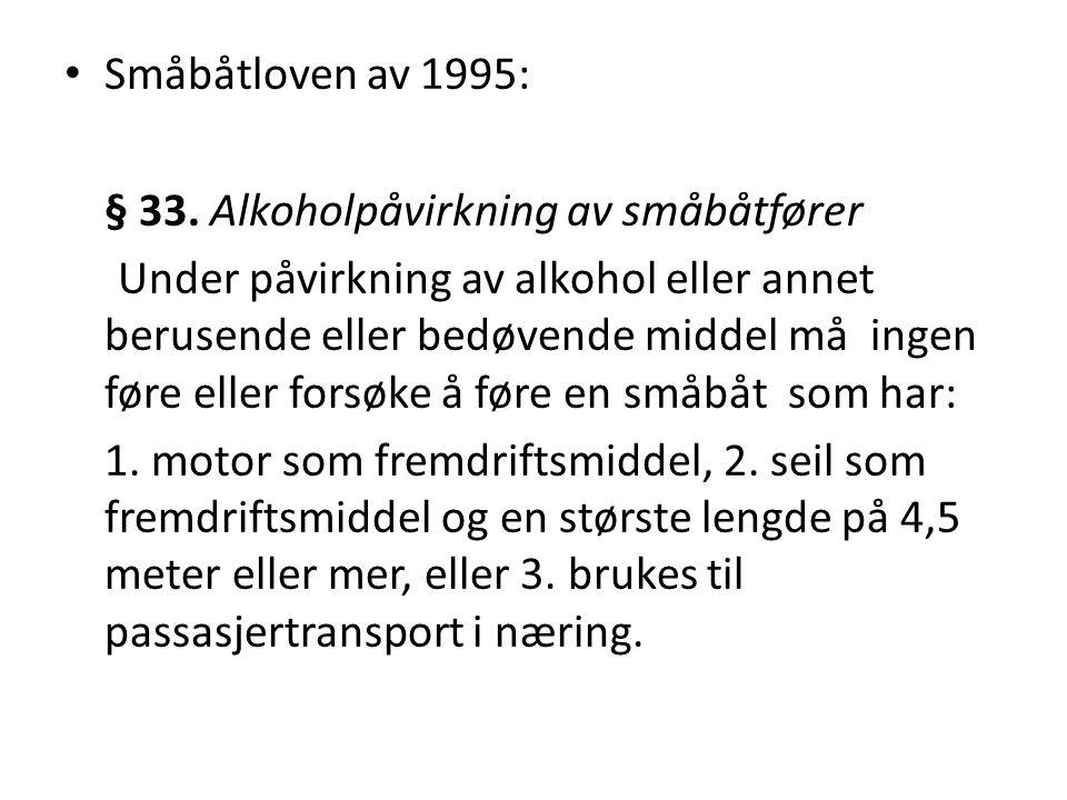 • Småbåtloven av 1995: § 33. Alkoholpåvirkning av småbåtfører Under påvirkning av alkohol eller annet berusende eller bedøvende middel må ingen føre e