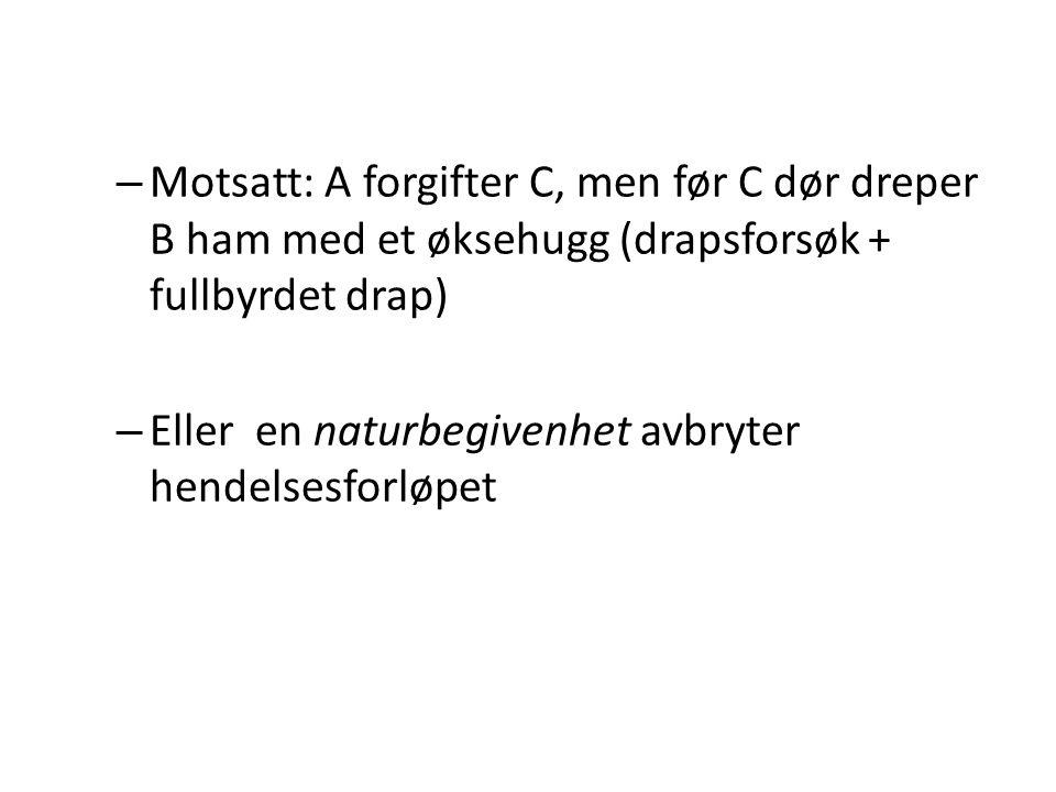 – Motsatt: A forgifter C, men før C dør dreper B ham med et øksehugg (drapsforsøk + fullbyrdet drap) – Eller en naturbegivenhet avbryter hendelsesforl