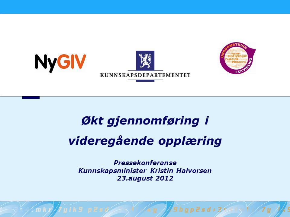 Pressekonferanse Kunnskapsminister Kristin Halvorsen 23.august 2012 Økt gjennomføring i videregående opplæring
