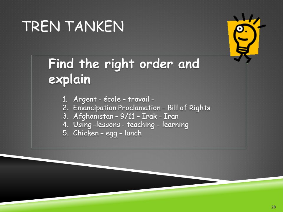 TREN TANKEN Find the right order and explain 1.Argent - école – travail - 2.Emancipation Proclamation – Bill of Rights 3.Afghanistan – 9/11 – Irak - I