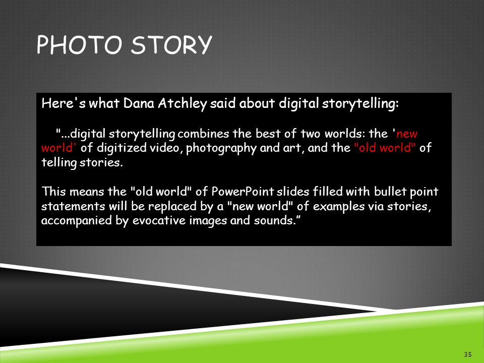 PHOTO STORY Here s what Dana Atchley said about digital storytelling: ...digital storytelling combines the best of two worlds: the new world of digitized video, photography and art, and the old world of telling stories.