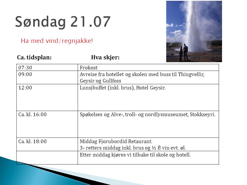 07:30Frokost 09:00Avreise fra hotellet og skolen med buss til Thingvellir, Geysir og Gullfoss 12:00Lunsjbuffet (inkl. brus), Hotel Geysir. Ca. kl. 16: