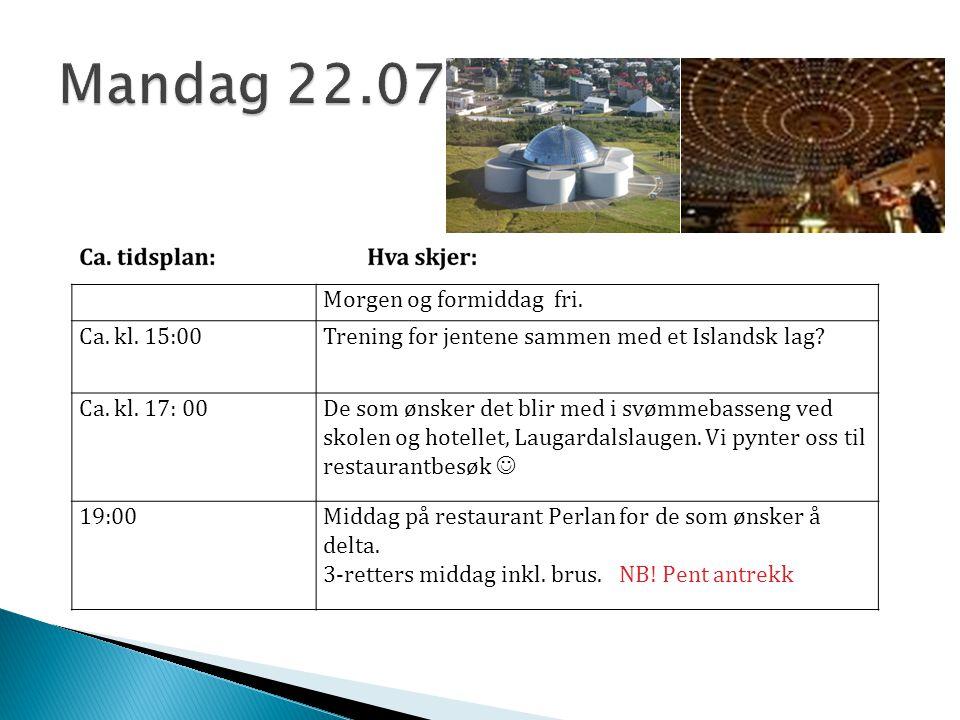 Morgen og formiddag fri. Ca. kl. 15:00Trening for jentene sammen med et Islandsk lag? Ca. kl. 17: 00De som ønsker det blir med i svømmebasseng ved sko