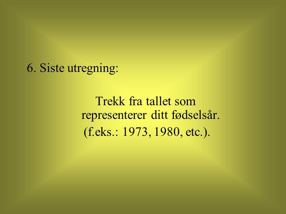 6. Siste utregning: Trekk fra tallet som representerer ditt fødselsår. (f.eks.: 1973, 1980, etc.).
