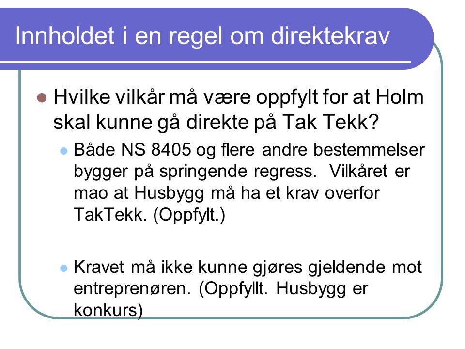 Konklusjon vedr direktekrav  Holm kan gjøre sitt mangelskrav gjeldende mot Tak-Tekk, forutsatt at det foreligger en mangel, og at denne mangelen gav Husbygg rett til å rette tilsvarende krav mot Tak-Tekk.
