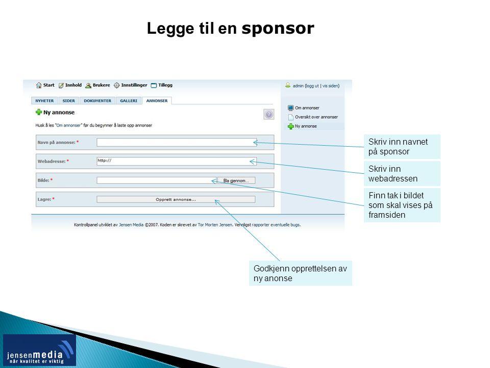 Legge til en sponsor Skriv inn navnet på sponsor Skriv inn webadressen Finn tak i bildet som skal vises på framsiden Godkjenn opprettelsen av ny anonse