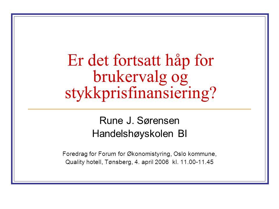 Er det fortsatt håp for brukervalg og stykkprisfinansiering? Rune J. Sørensen Handelshøyskolen BI Foredrag for Forum for Økonomistyring, Oslo kommune,