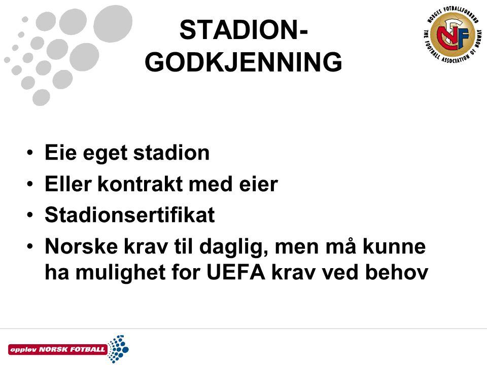 STADION- GODKJENNING •Eie eget stadion •Eller kontrakt med eier •Stadionsertifikat •Norske krav til daglig, men må kunne ha mulighet for UEFA krav ved
