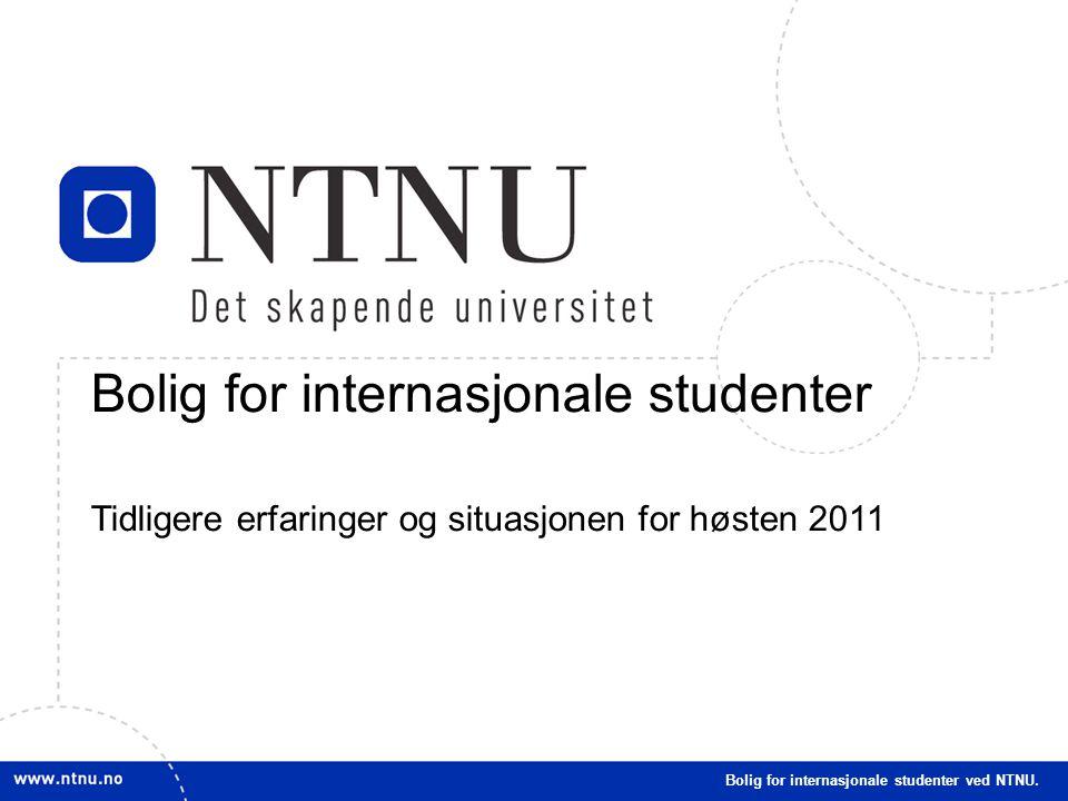 1 Bolig for internasjonale studenter Tidligere erfaringer og situasjonen for høsten 2011 Bolig for internasjonale studenter ved NTNU.