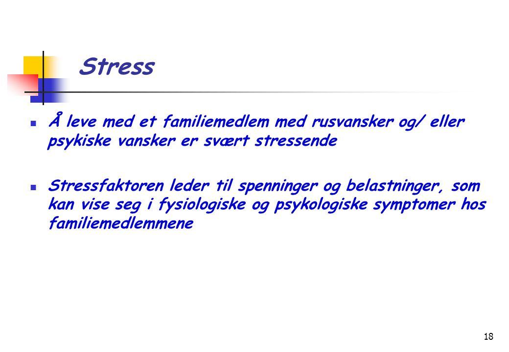 18 Stress  Å leve med et familiemedlem med rusvansker og/ eller psykiske vansker er svært stressende  Stressfaktoren leder til spenninger og belastninger, som kan vise seg i fysiologiske og psykologiske symptomer hos familiemedlemmene
