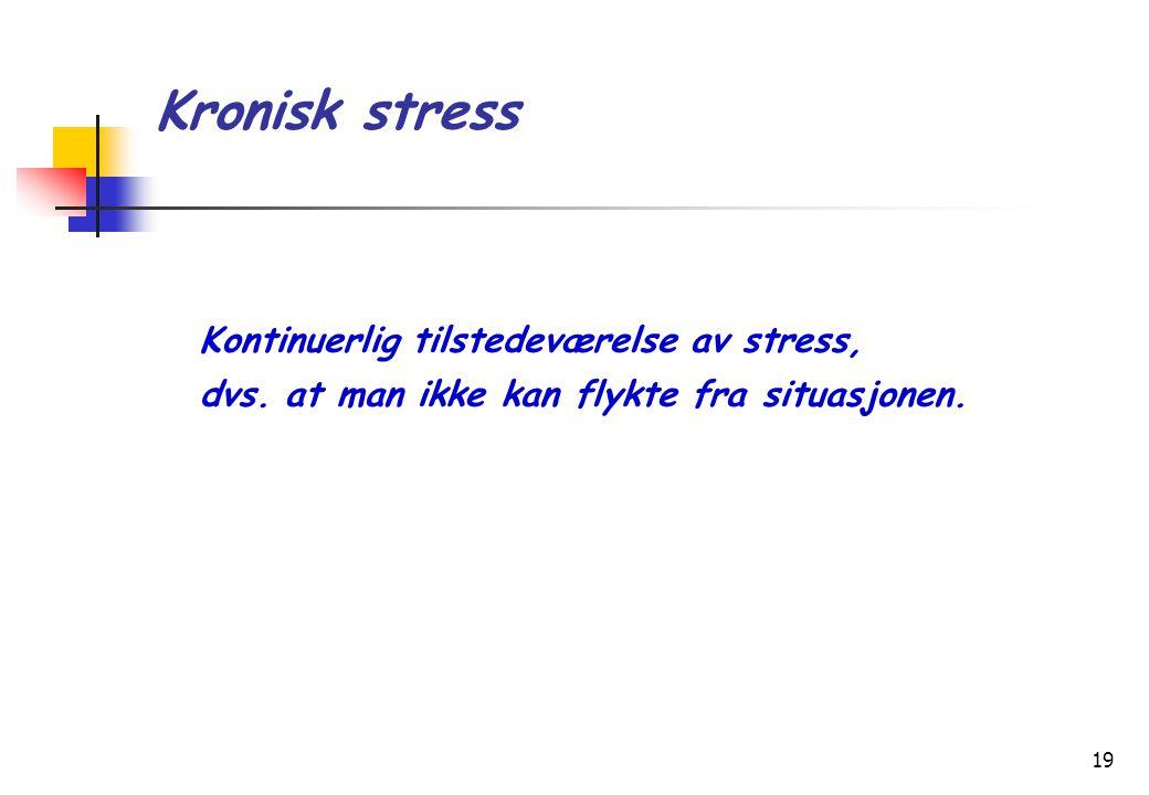 19 Kronisk stress Kontinuerlig tilstedeværelse av stress, dvs. at man ikke kan flykte fra situasjonen.