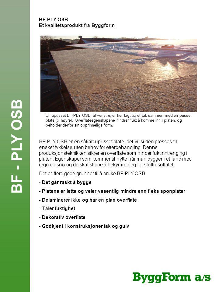 BF-PLY OSB Et kvalitetsprodukt fra Byggform. BF-PLY OSB er en såkalt upusset plate, det vil si den presses til ønsket tykkelse uten behov for etterbeh