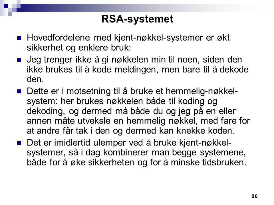 26 RSA-systemet  Hovedfordelene med kjent-nøkkel-systemer er økt sikkerhet og enklere bruk:  Jeg trenger ikke å gi nøkkelen min til noen, siden den ikke brukes til å kode meldingen, men bare til å dekode den.