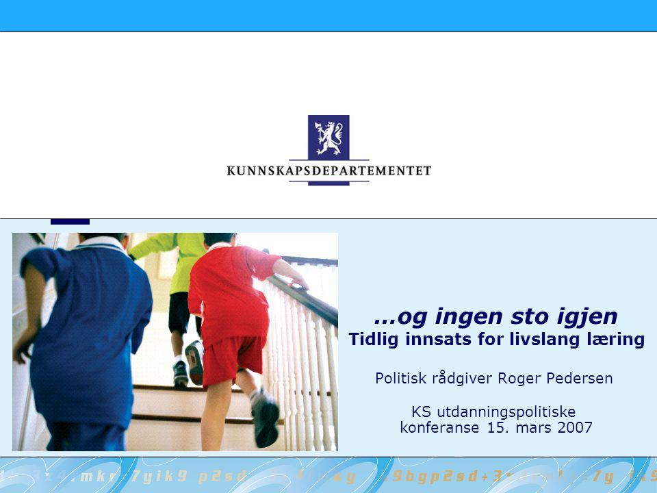 …og ingen sto igjen Tidlig innsats for livslang læring Politisk rådgiver Roger Pedersen KS utdanningspolitiske konferanse 15. mars 2007