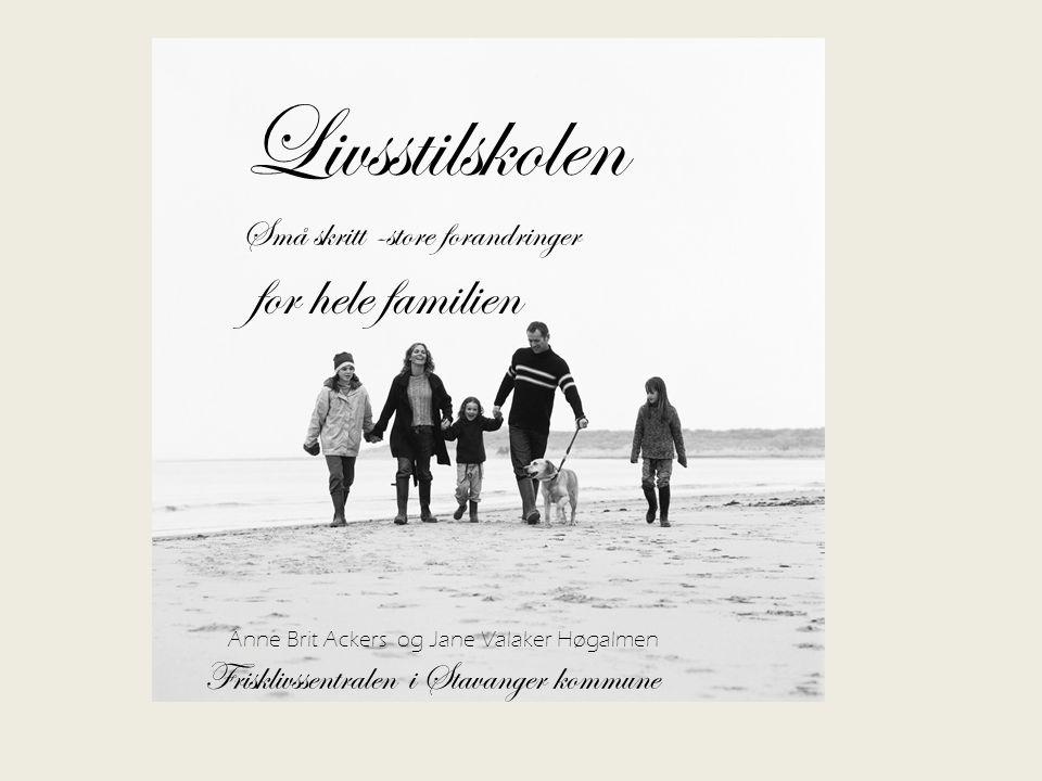 Livsstilskolen Små skritt -store forandringer for hele familien Anne Brit Ackers og Jane Valaker Høgalmen Frisklivssentralen i Stavanger kommune
