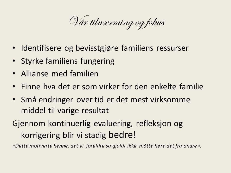 Vår tilnærming og fokus • Identifisere og bevisstgjøre familiens ressurser • Styrke familiens fungering • Allianse med familien • Finne hva det er som