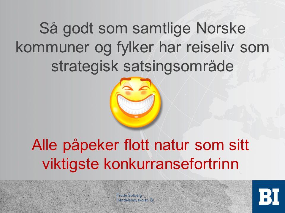 Så godt som samtlige Norske kommuner og fylker har reiseliv som strategisk satsingsområde Alle påpeker flott natur som sitt viktigste konkurransefortrinn Frode Solberg - Handelshøyskolen BI
