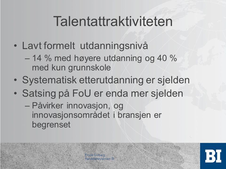Talentattraktiviteten •Lavt formelt utdanningsnivå –14 % med høyere utdanning og 40 % med kun grunnskole •Systematisk etterutdanning er sjelden •Satsing på FoU er enda mer sjelden –Påvirker innovasjon, og innovasjonsområdet i bransjen er begrenset Frode Solberg - Handelshøyskolen BI