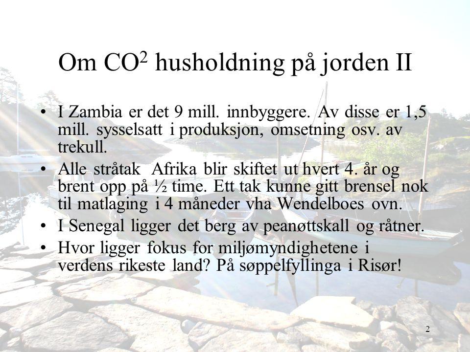 2 Om CO 2 husholdning på jorden II •I Zambia er det 9 mill. innbyggere. Av disse er 1,5 mill. sysselsatt i produksjon, omsetning osv. av trekull. •All