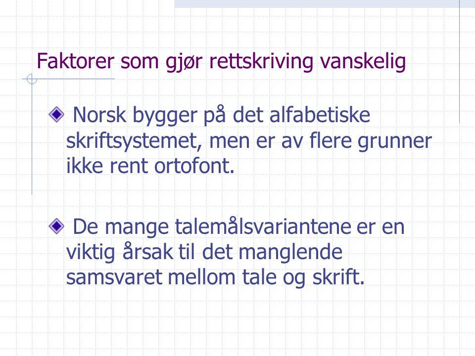 Faktorer som gjør rettskriving vanskelig Norsk bygger på det alfabetiske skriftsystemet, men er av flere grunner ikke rent ortofont. De mange talemåls