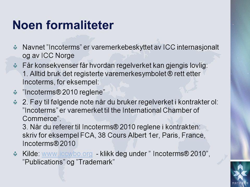 Incoterms® 2010-regelverket – fra formaliteter til gjengivelse Når du bruker leveringsbetingelser ALLTID husk: Leveringsbetingelse Sted + punkt Tid – tidsrom Henvisning til regelverk, versjon og varemerke Eks.