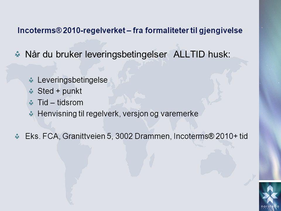 Incoterms® 2010-regelverket – fra formaliteter til gjengivelse Når du bruker leveringsbetingelser ALLTID husk: Leveringsbetingelse Sted + punkt Tid –