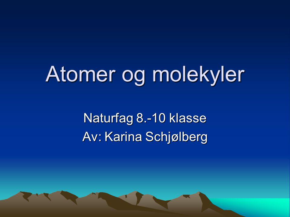 Atomer og molekyler Naturfag 8.-10 klasse Av: Karina Schjølberg