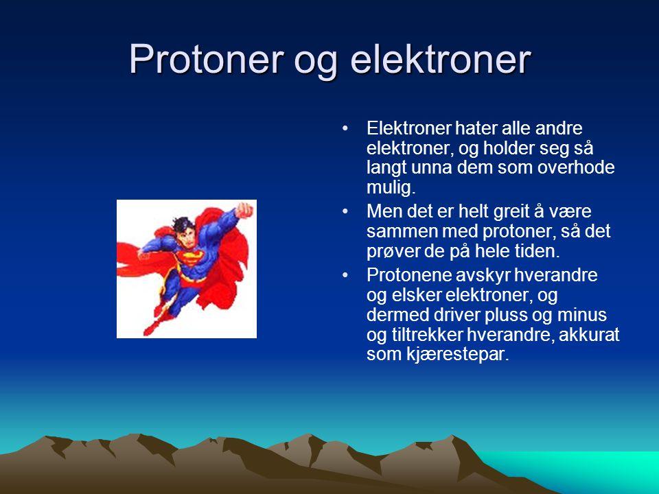 Protoner og elektroner • •Elektroner hater alle andre elektroner, og holder seg så langt unna dem som overhode mulig. • •Men det er helt greit å være
