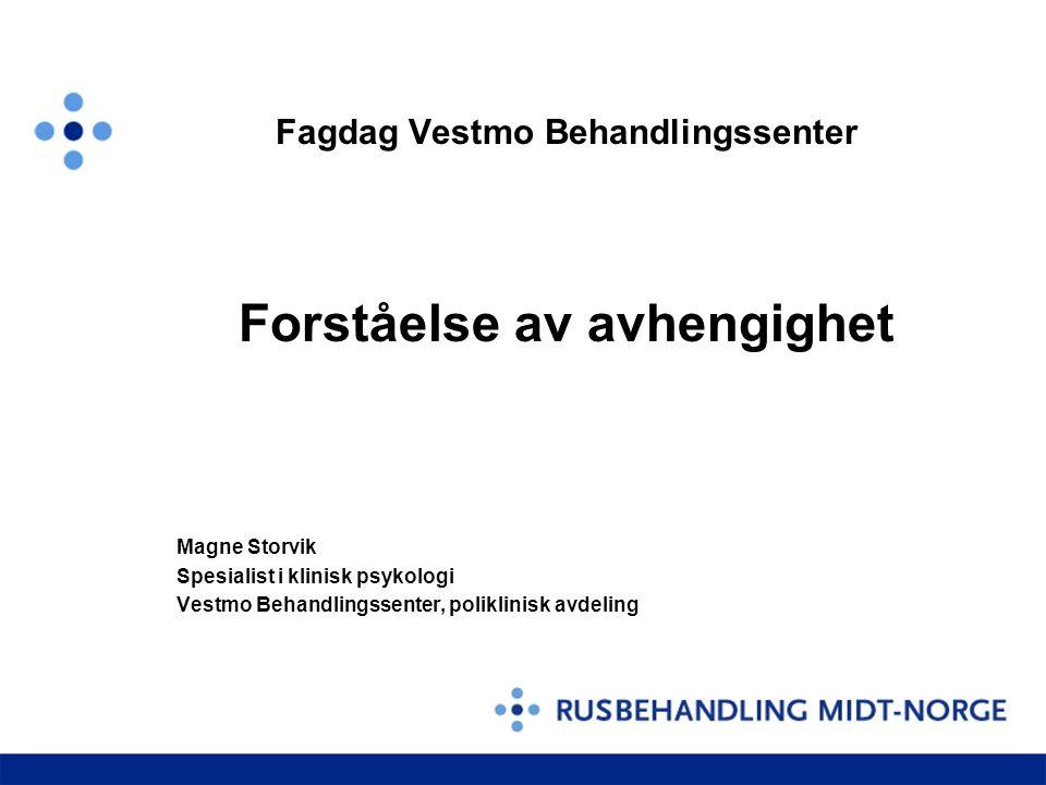 Fagdag Vestmo Behandlingssenter Forståelse av avhengighet Magne Storvik Spesialist i klinisk psykologi Vestmo Behandlingssenter, poliklinisk avdeling