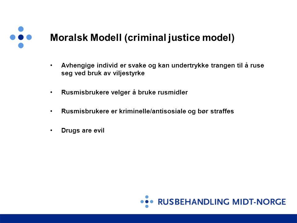 Moralsk Modell (criminal justice model) •Avhengige individ er svake og kan undertrykke trangen til å ruse seg ved bruk av viljestyrke •Rusmisbrukere v